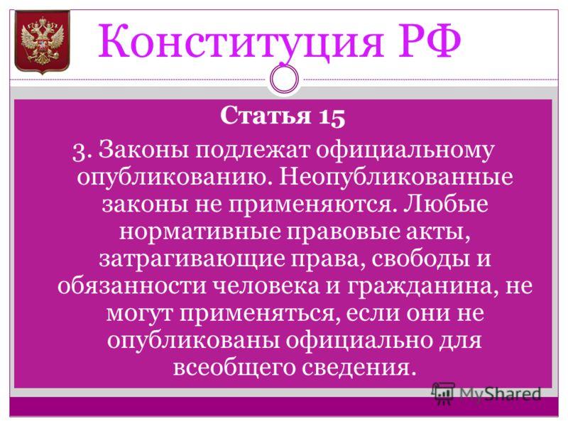 Конституция РФ Статья 15 3. Законы подлежат официальному опубликованию. Неопубликованные законы не применяются. Любые нормативные правовые акты, затрагивающие права, свободы и обязанности человека и гражданина, не могут применяться, если они не опубл