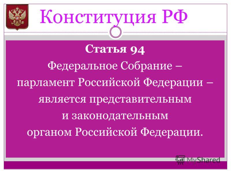 Конституция РФ Статья 94 Федеральное Собрание – парламент Российской Федерации – является представительным и законодательным органом Российской Федерации.