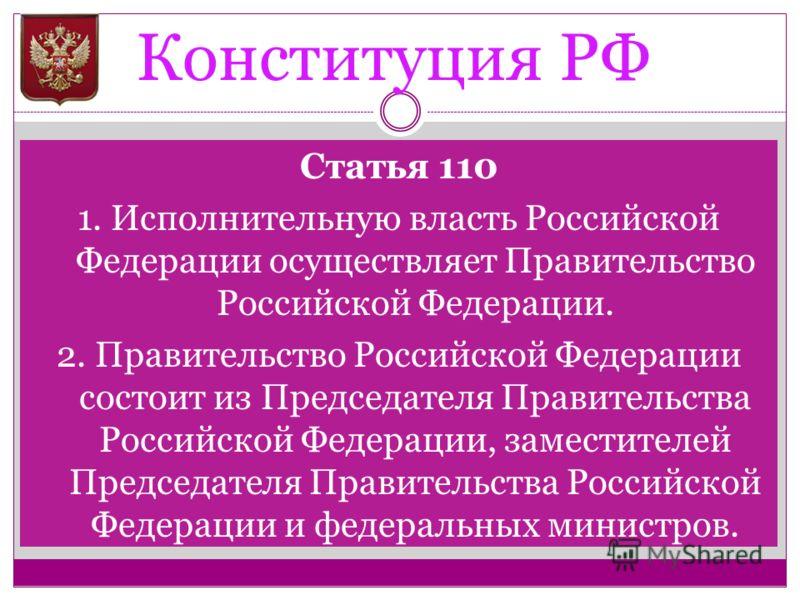 Конституция РФ Статья 110 1. Исполнительную власть Российской Федерации осуществляет Правительство Российской Федерации. 2. Правительство Российской Федерации состоит из Председателя Правительства Российской Федерации, заместителей Председателя Прави