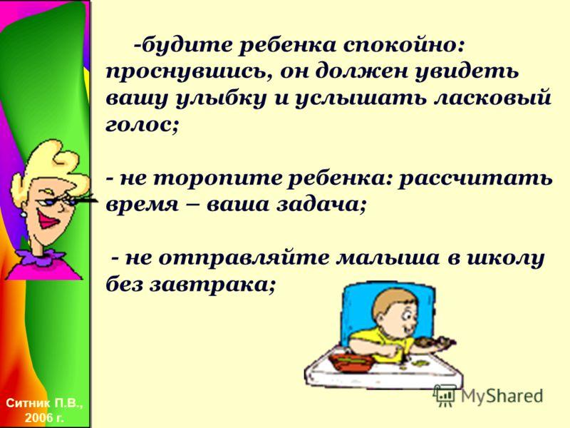 Ситник П.В., 2006 г. -будите ребенка спокойно: проснувшись, он должен увидеть вашу улыбку и услышать ласковый голос; - не торопите ребенка: рассчитать время – ваша задача; - не отправляйте малыша в школу без завтрака;