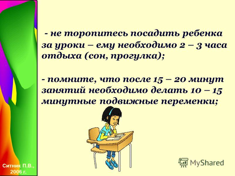 Ситник П.В., 2006 г. - не торопитесь посадить ребенка за уроки – ему необходимо 2 – 3 часа отдыха (сон, прогулка); - помните, что после 15 – 20 минут занятий необходимо делать 10 – 15 минутные подвижные переменки;