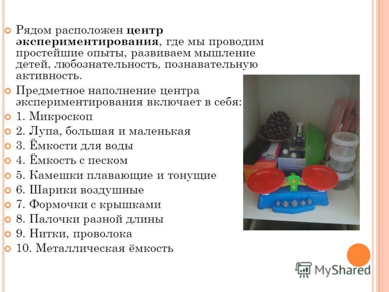 Рядом расположен центр экспериментирования, где мы проводим простейшие опыты, развиваем мышление детей, любознательность, познавательную активность. Предметное наполнение центра экспериментирования включает в себя: 1. Микроскоп 2. Лупа, большая и мал