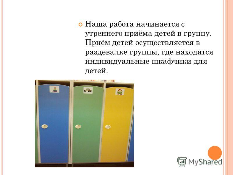 Наша работа начинается с утреннего приёма детей в группу. Приём детей осуществляется в раздевалке группы, где находятся индивидуальные шкафчики для детей.