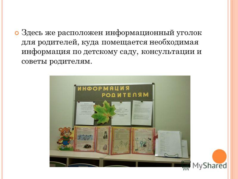 Здесь же расположен информационный уголок для родителей, куда помещается необходимая информация по детскому саду, консультации и советы родителям.