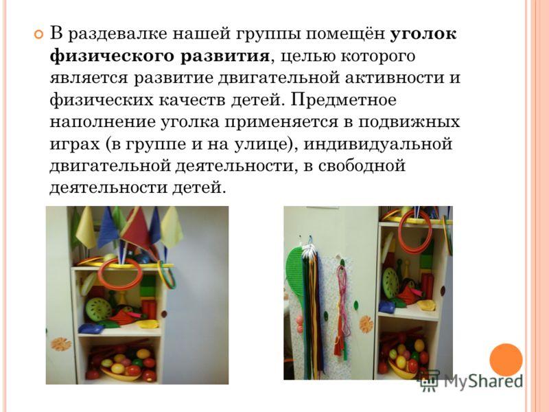 В раздевалке нашей группы помещён уголок физического развития, целью которого является развитие двигательной активности и физических качеств детей. Предметное наполнение уголка применяется в подвижных играх (в группе и на улице), индивидуальной двига