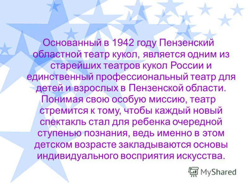 Основанный в 1942 году Пензенский областной театр кукол, является одним из старейших театров кукол России и единственный профессиональный театр для детей и взрослых в Пензенской области. Понимая свою особую миссию, театр стремится к тому, чтобы кажды