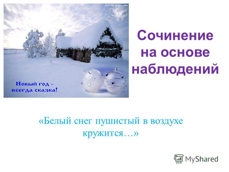 Сочинение на основе наблюдений « Белый снег пушистый в воздухе кружится …»