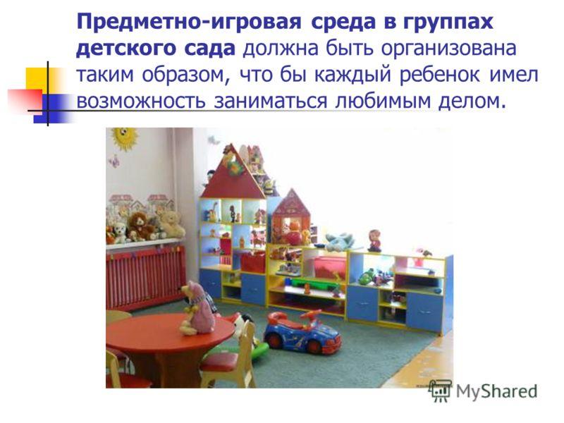 Предметно-игровая среда в группах детского сада должна быть организована таким образом, что бы каждый ребенок имел возможность заниматься любимым делом.