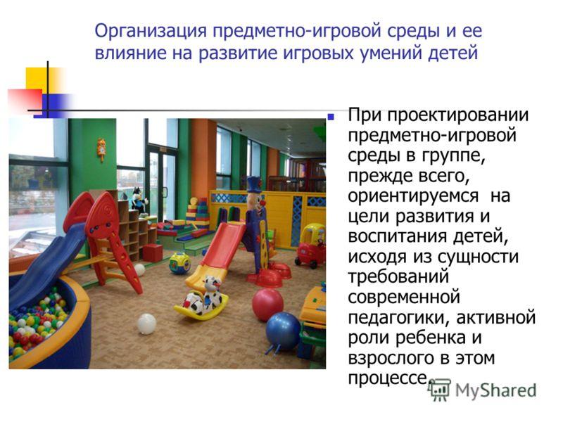 Организация предметно-игровой среды и ее влияние на развитие игровых умений детей При проектировании предметно-игровой среды в группе, прежде всего, ориентируемся на цели развития и воспитания детей, исходя из сущности требований современной педагоги