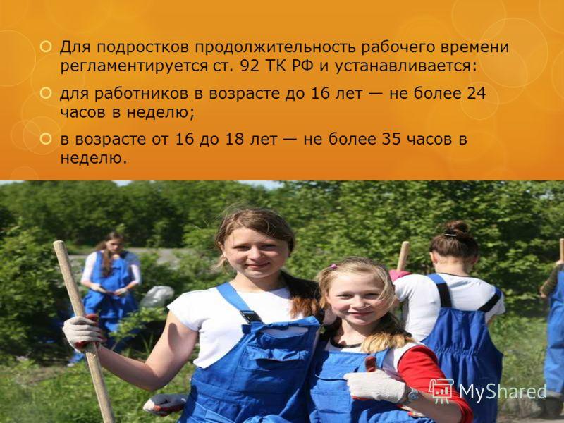 Для подростков продолжительность рабочего времени регламентируется ст. 92 ТК РФ и устанавливается: для работников в возрасте до 16 лет не более 24 часов в неделю; в возрасте от 16 до 18 лет не более 35 часов в неделю.