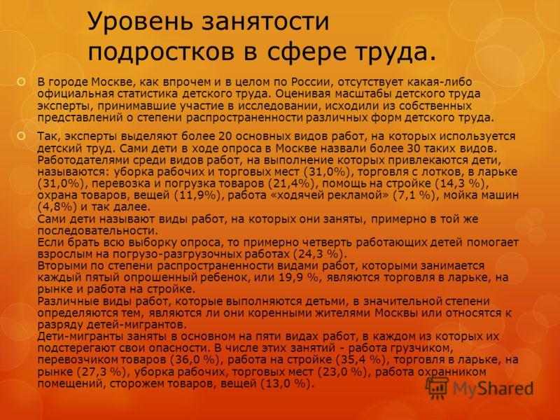 Уровень занятости подростков в сфере труда. В городе Москве, как впрочем и в целом по России, отсутствует какая-либо официальная статистика детского труда. Оценивая масштабы детского труда эксперты, принимавшие участие в исследовании, исходили из соб