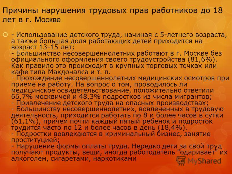 Причины нарушения трудовых прав работников до 18 лет в г. Москве - Использование детского труда, начиная с 5-летнего возраста, а также большая доля работающих детей приходится на возраст 13-15 лет; - Большинство несовершеннолетних работают в г. Москв