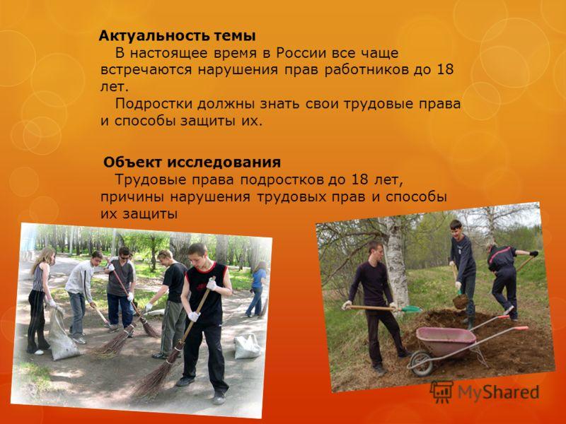 Актуальность темы В настоящее время в России все чаще встречаются нарушения прав работников до 18 лет. Подростки должны знать свои трудовые права и способы защиты их. Объект исследования Трудовые права подростков до 18 лет, причины нарушения трудовых