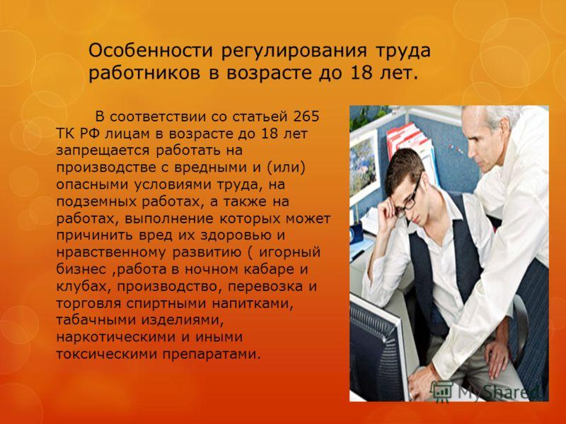 Особенности регулирования труда работников в возрасте до 18 лет. В соответствии со статьей 265 ТК РФ лицам в возрасте до 18 лет запрещается работать на производстве с вредными и (или) опасными условиями труда, на подземных работах, а также на работах