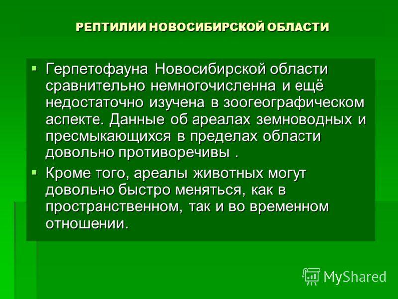 РЕПТИЛИИ НОВОСИБИРСКОЙ ОБЛАСТИ Герпетофауна Новосибирской области сравнительно немногочисленна и ещё недостаточно изучена в зоогеографическом аспекте. Данные об ареалах земноводных и пресмыкающихся в пределах области довольно противоречивы. Герпетофа