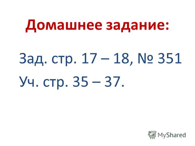 Домашнее задание: Зад. стр. 17 – 18, 351 Уч. стр. 35 – 37.