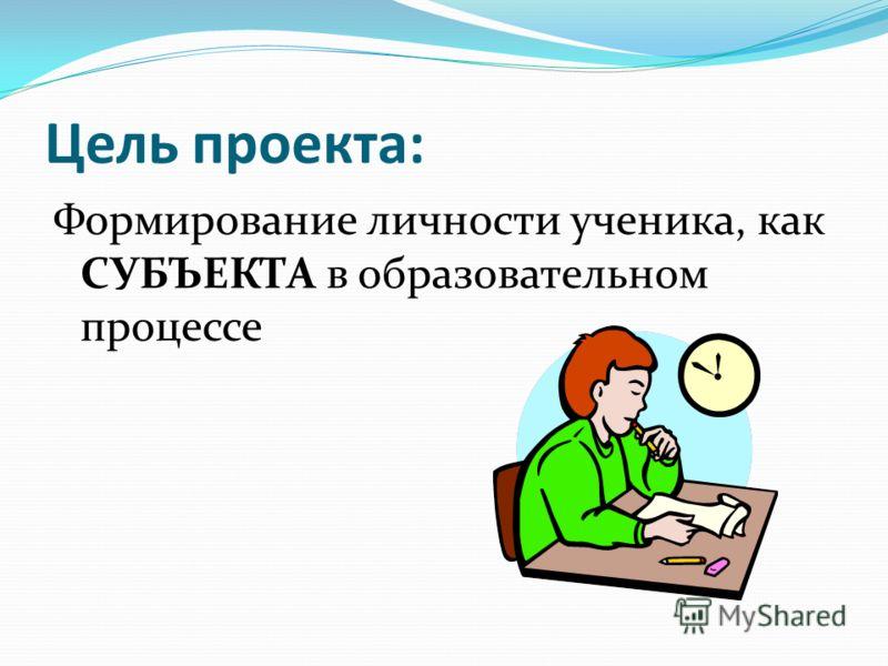 Цель проекта: Формирование личности ученика, как СУБЪЕКТА в образовательном процессе
