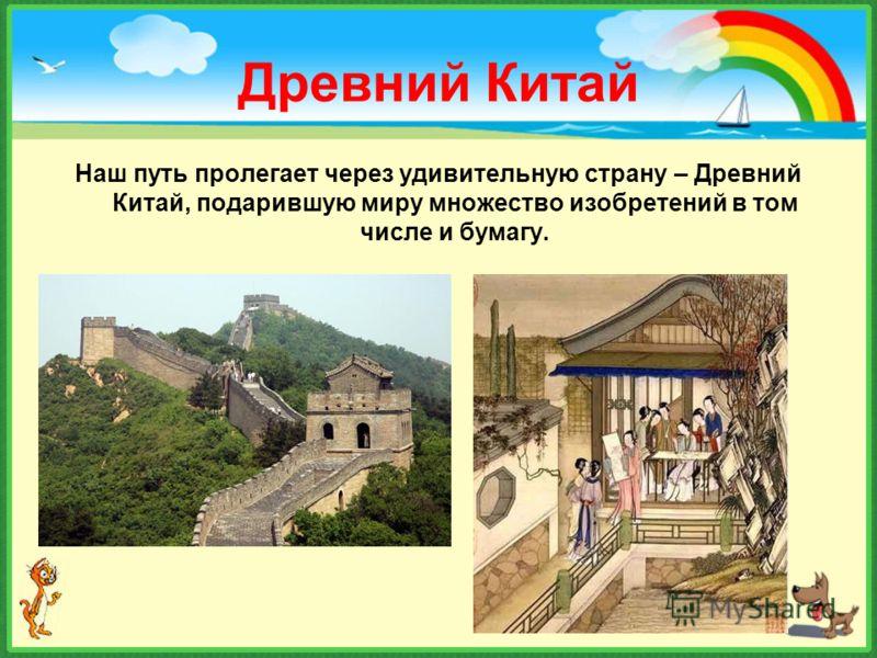 Древний Китай Наш путь пролегает через удивительную страну – Древний Китай, подарившую миру множество изобретений в том числе и бумагу.