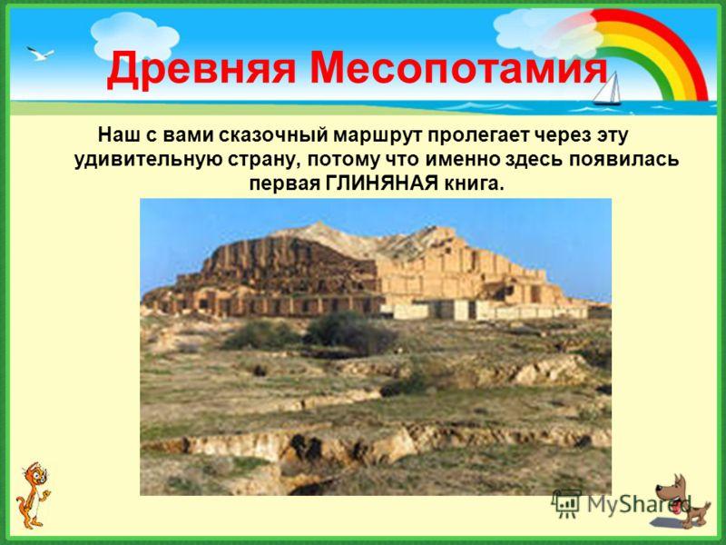 Древняя Месопотамия Наш с вами сказочный маршрут пролегает через эту удивительную страну, потому что именно здесь появилась первая ГЛИНЯНАЯ книга.