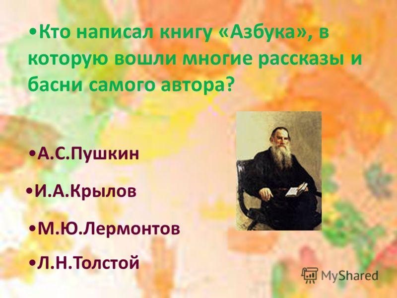 Кто написал книгу «Азбука», в которую вошли многие рассказы и басни самого автора? А.С.Пушкин И.А.Крылов М.Ю.Лермонтов Л.Н.Толстой