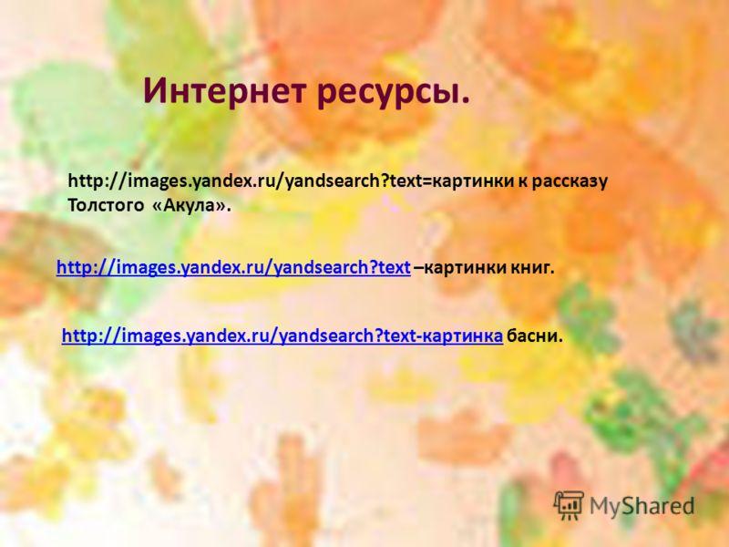 http://images.yandex.ru/yandsearch?text=картинки к рассказу Толстого «Акула». Интернет ресурсы. http://images.yandex.ru/yandsearch?texthttp://images.yandex.ru/yandsearch?text –картинки книг. http://images.yandex.ru/yandsearch?text-картинкаhttp://imag