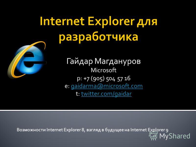 Гайдар Магдануров Microsoft p: +7 (905) 504 57 16 e: gaidarma@microsoft.comgaidarma@microsoft.com t: twitter.com/gaidartwitter.com/gaidar Возможности Internet Explorer 8, взгляд в будущее на Internet Explorer 9