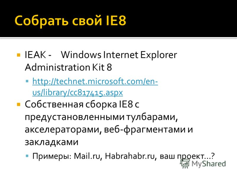 IEAK - Windows Internet Explorer Administration Kit 8 http://technet.microsoft.com/en- us/library/cc817415. aspx http://technet.microsoft.com/en- us/library/cc817415. aspx Собственная сборка IE8 с предустановленными тулбарами, акселераторами, веб-фра