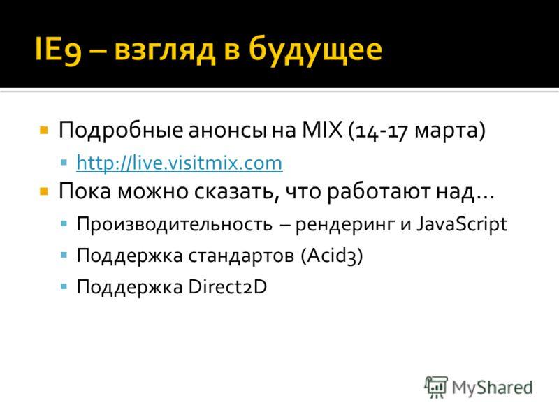 Подробные анонсы на MIX (14-17 марта) http://live.visitmix.com Пока можно сказать, что работают над… Производительность – рендеринг и JavaScript Поддержка стандартов (Acid3) Поддержка Direct2D