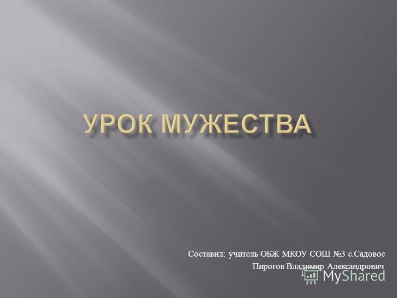 Составил : учитель ОБЖ МКОУ СОШ 3 с. Садовое Пирогов Владимир Александрович
