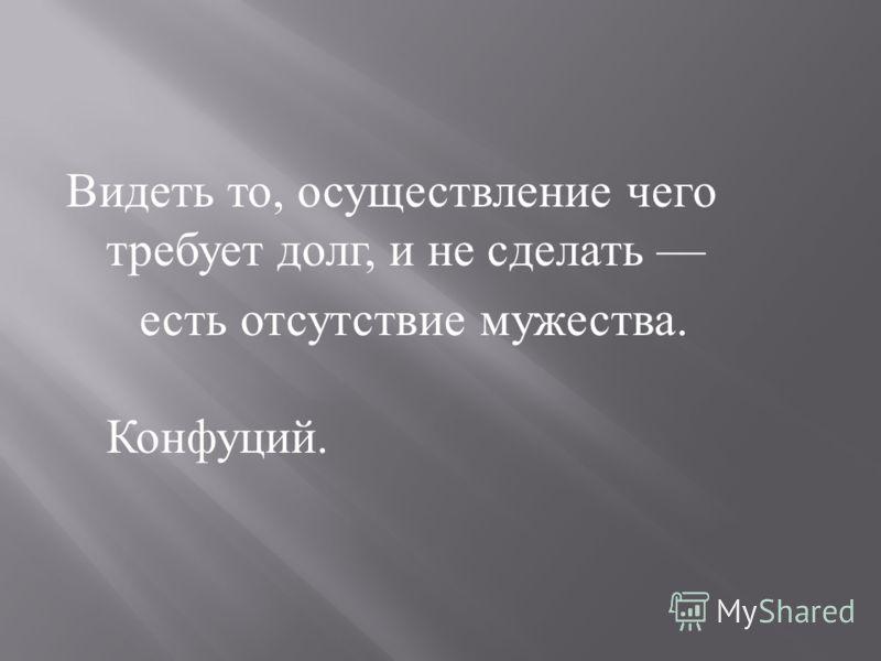 Видеть то, осуществление чего требует долг, и не сделать есть отсутствие мужества. Конфуций.