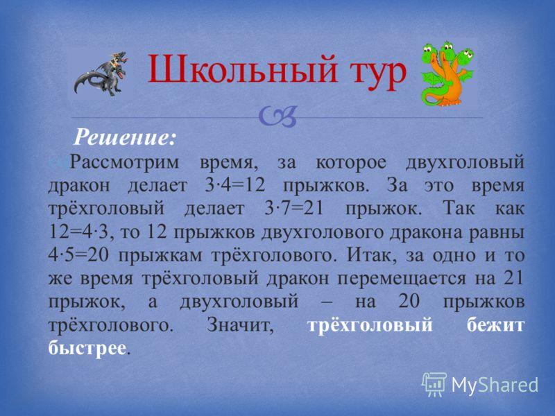 Рассмотрим время, за которое двухголовый дракон делает 3·4=12 прыжков. За это время трёхголовый делает 3·7=21 прыжок. Так как 12=4·3, то 12 прыжков двухголового дракона равны 4·5=20 прыжкам трёхголового. Итак, за одно и то же время трёхголовый дракон