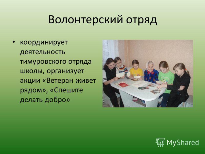 Волонтерский отряд координирует деятельность тимуровского отряда школы, организует акции «Ветеран живет рядом», «Спешите делать добро»