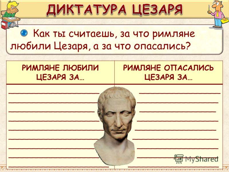 Как ты считаешь, за что римляне любили Цезаря, а за что опасались? РИМЛЯНЕ ЛЮБИЛИ ЦЕЗАРЯ ЗА… РИМЛЯНЕ ОПАСАЛИСЬ ЦЕЗАРЯ ЗА… ___________________ __________________ ___________________ ____________________ ___________________ __________________ _________