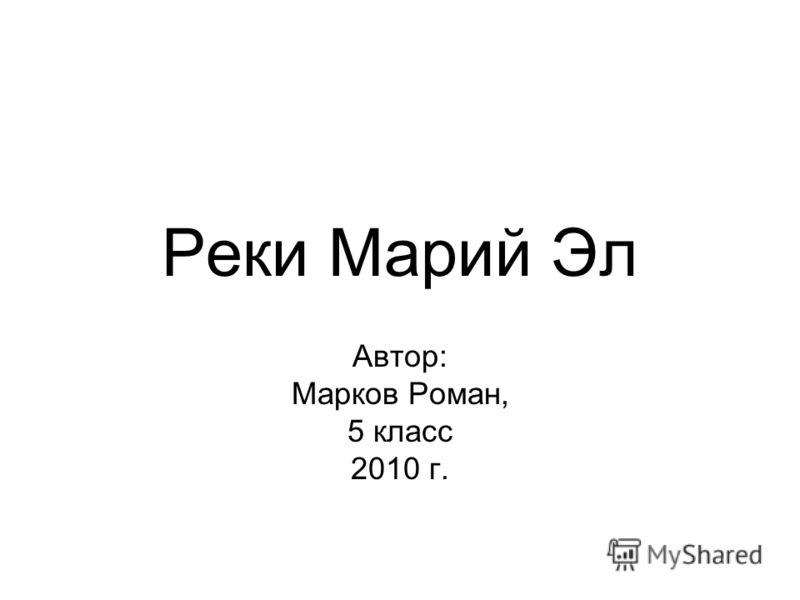 Реки Марий Эл Автор: Марков Роман, 5 класс 2010 г.