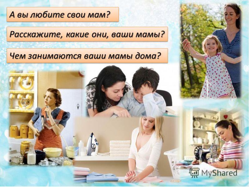А вы любите свои мам? Чем занимаются ваши мамы дома? Расскажите, какие они, ваши мамы?