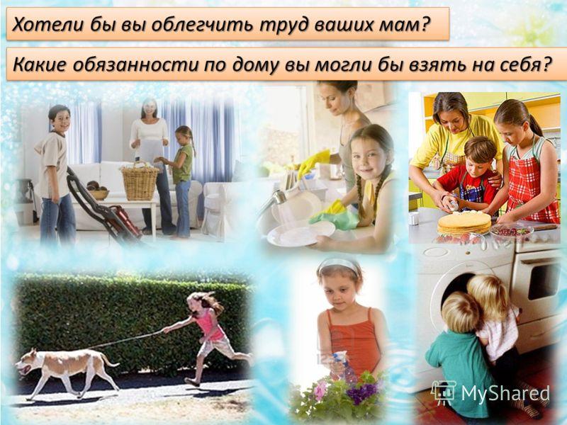 Хотели бы вы облегчить труд ваших мам? Какие обязанности по дому вы могли бы взять на себя?