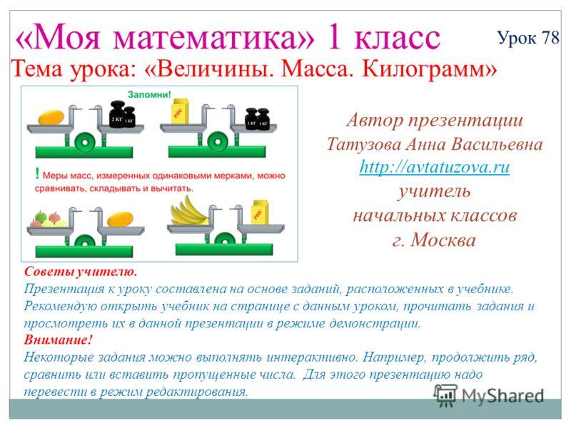 «Моя математика» 1 класс Автор презентации Татузова Анна Васильевна http://avtatuzova.ru учитель начальных классов г. Москва Советы учителю. Презентация к уроку составлена на основе заданий, расположенных в учебнике. Рекомендую открыть учебник на стр