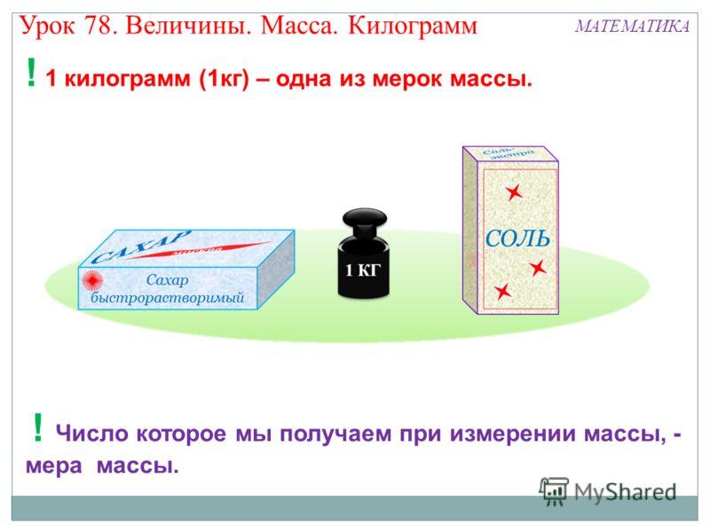 Урок 78. Величины. Масса. Килограмм МАТЕМАТИКА ! 1 килограмм (1кг) – одна из мерок массы. ! Число которое мы получаем при измерении массы, - мера массы.