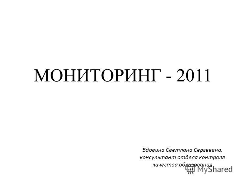 МОНИТОРИНГ - 2011 Вдовина Светлана Сергеевна, консультант отдела контроля качества образования