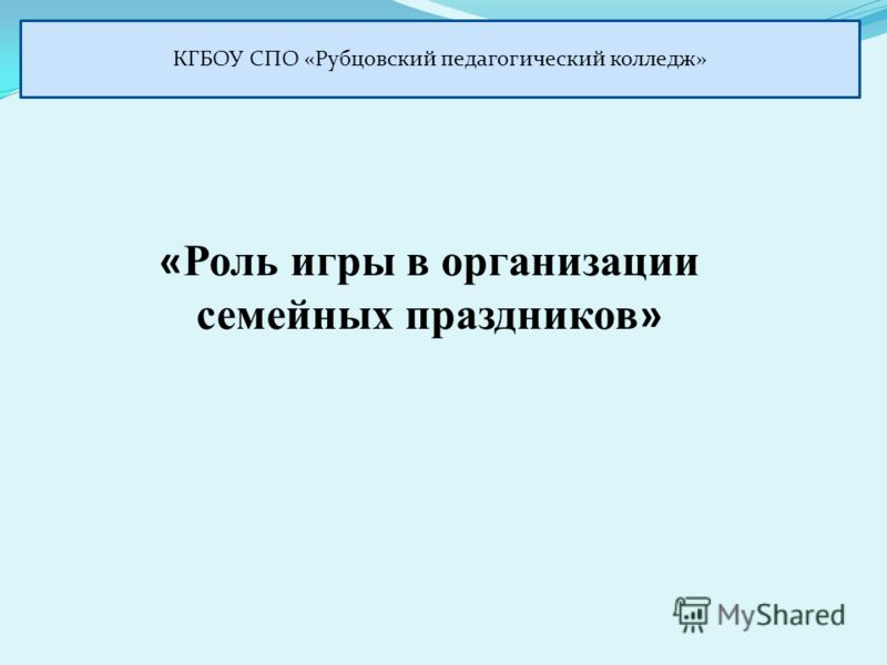 « Роль игры в организации семейных праздников » КГБОУ СПО «Рубцовский педагогический колледж»
