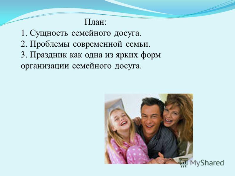 План: 1. Сущность семейного досуга. 2. Проблемы современной семьи. 3. Праздник как одна из ярких форм организации семейного досуга.