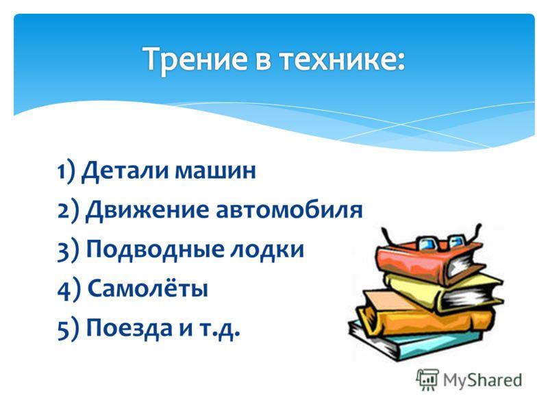 1) Детали машин 2) Движение автомобиля 3) Подводные лодки 4) Самолёты 5) Поезда и т.д.