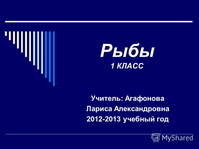 Рыбы 1 КЛАСС Учитель: Агафонова Лариса Александровна 2012-2013 учебный год