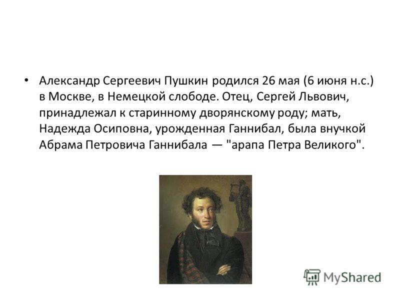 Александр Сергеевич Пушкин родился 26 мая (6 июня н.с.) в Москве, в Немецкой слободе. Отец, Сергей Львович, принадлежал к старинному дворянскому роду; мать, Надежда Осиповна, урожденная Ганнибал, была внучкой Абрама Петровича Ганнибала