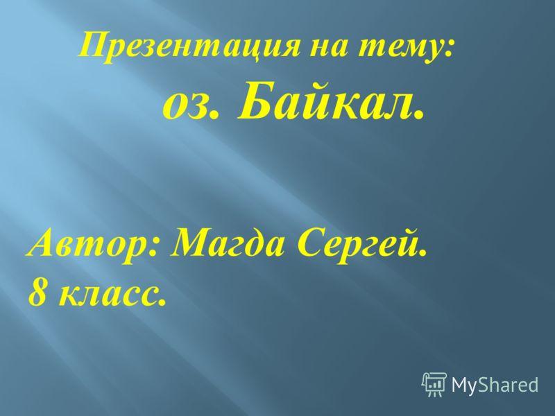 Презентация на тему : оз. Байкал. Автор : Магда Сергей. 8 класс.