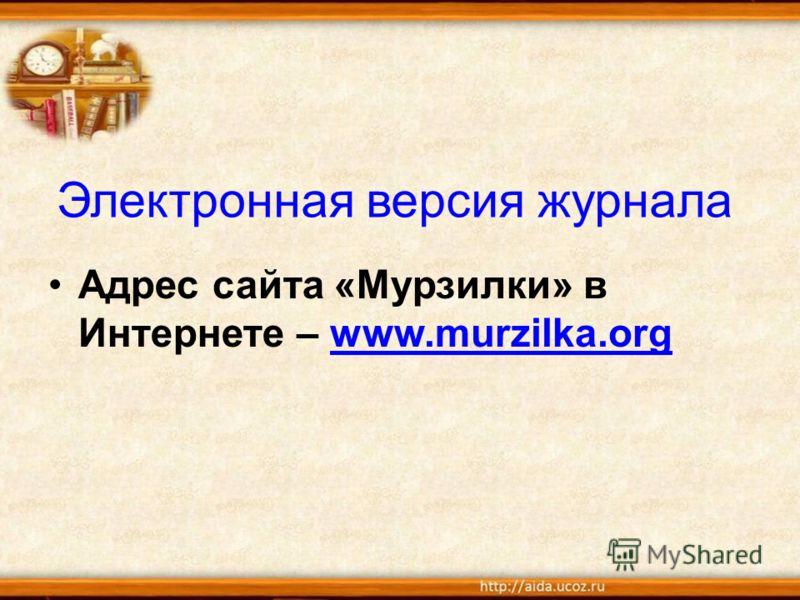Электронная версия журнала Адрес сайта «Мурзилки» в Интернете – www.murzilka.orgwww.murzilka.org