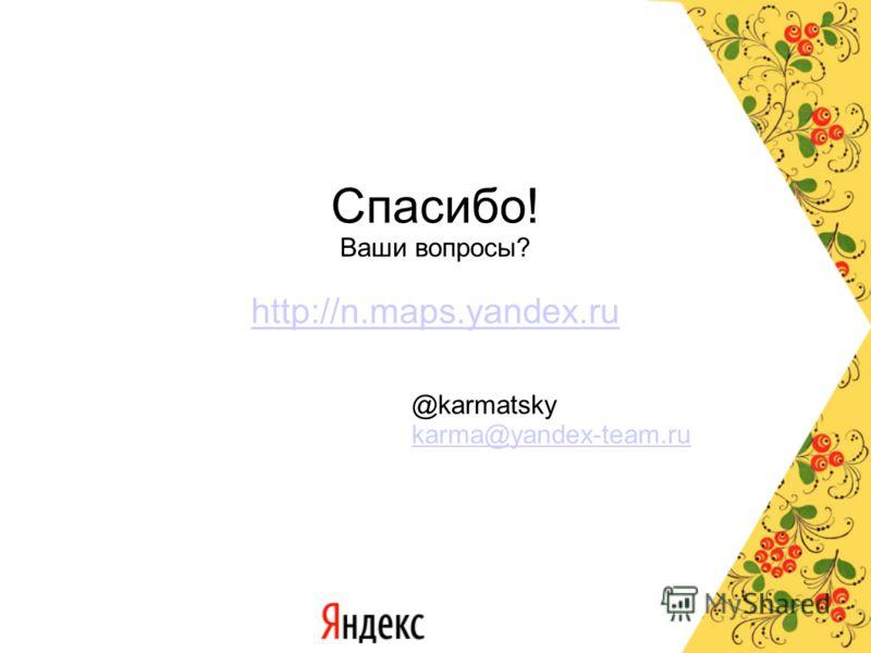 Спасибо! Ваши вопросы? http://n.maps.yandex.ru @karmatsky karma@yandex-team.ru