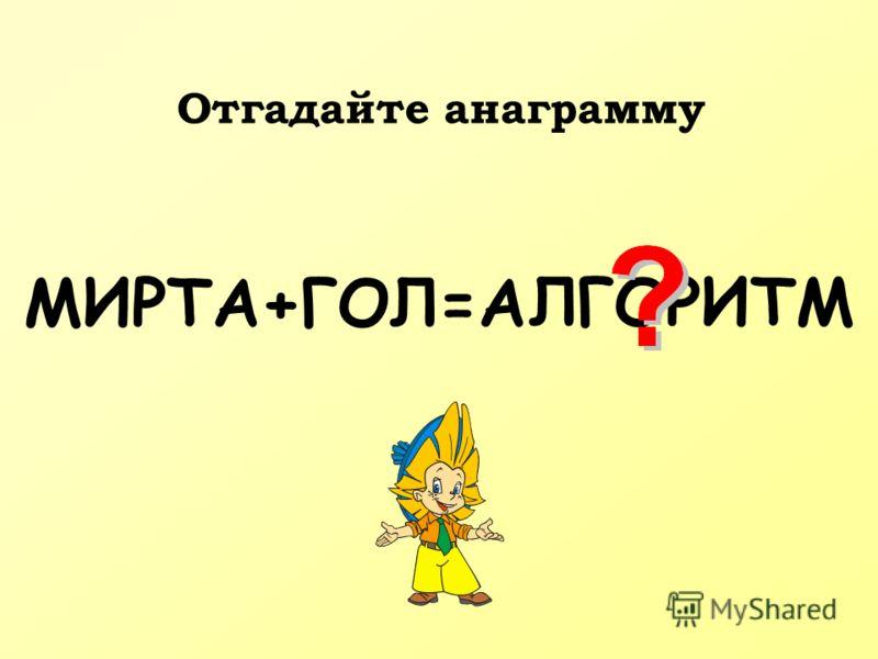 МИРТА+ГОЛ=А ЛГОРИТМ Отгадайте анаграмму