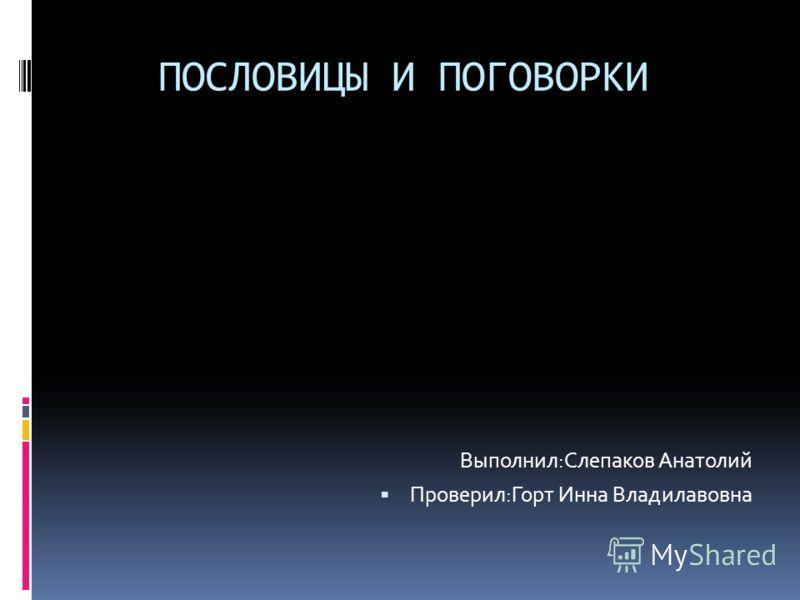 ПОСЛОВИЦЫ И ПОГОВОРКИ Выполнил:Слепаков Анатолий Проверил:Горт Инна Владилавовна