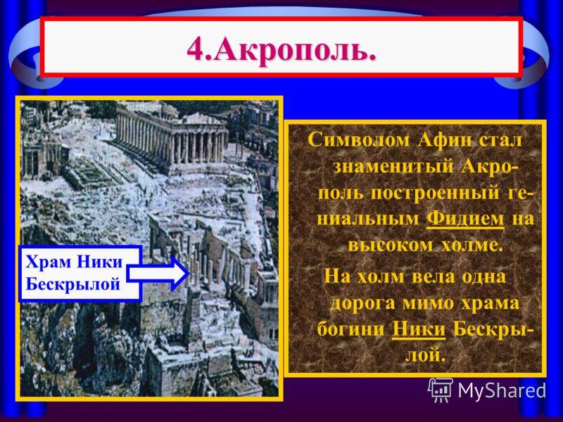4.Акрополь. Символом Афин стал знаменитый Акро- поль построенный ге- ниальным Фидием на высоком холме. На холм вела одна дорога мимо храма богини Ники Бескры- лой. Храм Ники Бескрылой
